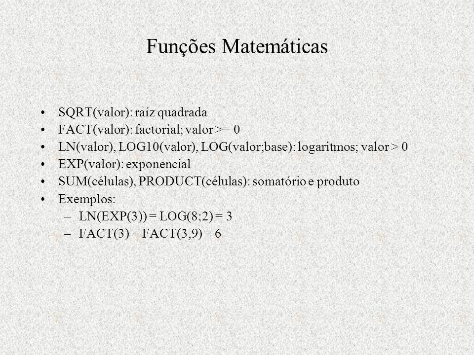 Funções Matemáticas SQRT(valor): raíz quadrada FACT(valor): factorial; valor >= 0 LN(valor), LOG10(valor), LOG(valor;base): logaritmos; valor > 0 EXP(valor): exponencial SUM(células), PRODUCT(células): somatório e produto Exemplos: –LN(EXP(3)) = LOG(8;2) = 3 –FACT(3) = FACT(3,9) = 6