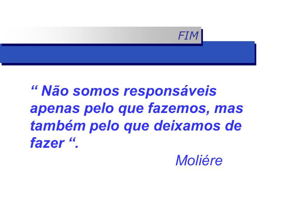 """FIM """" Não somos responsáveis apenas pelo que fazemos, mas também pelo que deixamos de fazer """". Moliére"""