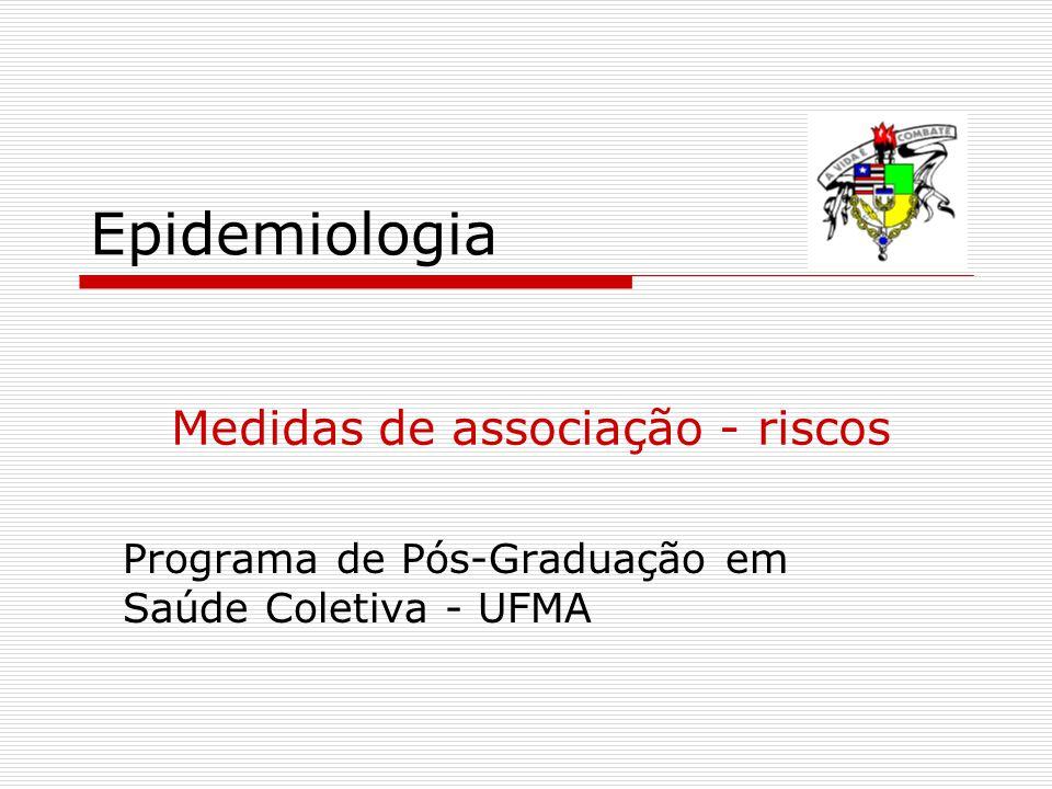 Epidemiologia Programa de Pós-Graduação em Saúde Coletiva - UFMA Medidas de associação - riscos
