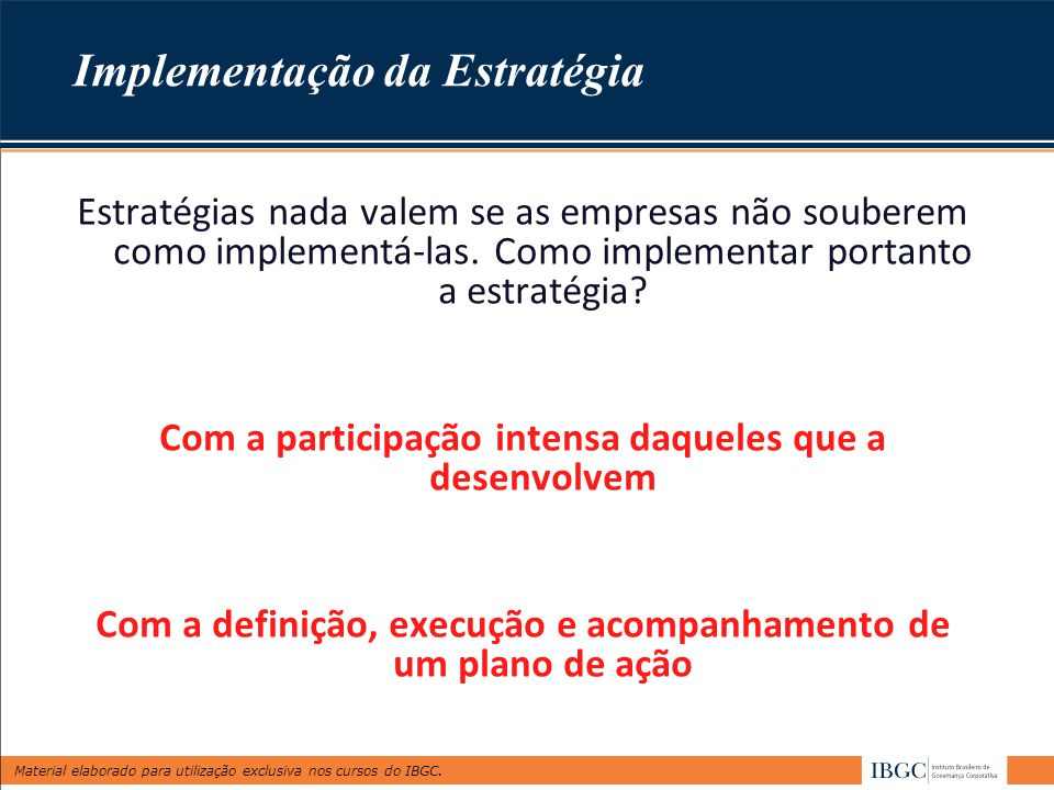 Material elaborado para utilização exclusiva nos cursos do IBGC. Implementação da Estratégia Estratégias nada valem se as empresas não souberem como i