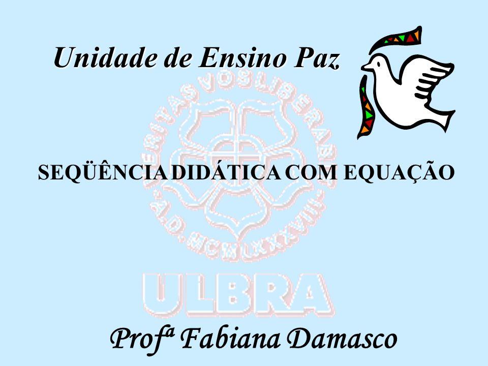 SEQÜÊNCIA DIDÁTICA COM EQUAÇÃO Profª Fabiana Damasco Unidade de Ensino Paz