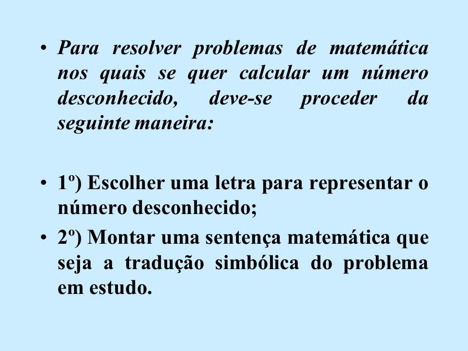 Para resolver problemas de matemática nos quais se quer calcular um número desconhecido, deve-se proceder da seguinte maneira: 1º) Escolher uma letra para representar o número desconhecido; 2º) Montar uma sentença matemática que seja a tradução simbólica do problema em estudo.