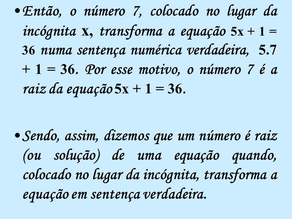 Então, o número 7, colocado no lugar da incógnita x, transforma a equação 5x + 1 = 36 numa sentença numérica verdadeira, 5.7 + 1 = 36.