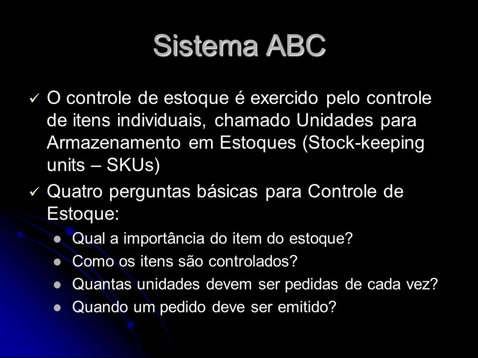 Sistema ABC O controle de estoque é exercido pelo controle de itens individuais, chamado Unidades para Armazenamento em Estoques (Stock-keeping units – SKUs) Quatro perguntas básicas para Controle de Estoque: Qual a importância do item do estoque.
