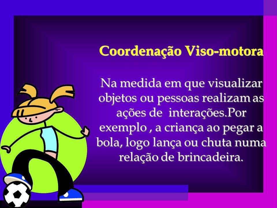 Coordenação Viso-motora Na medida em que visualizar objetos ou pessoas realizam as ações de interações.Por exemplo, a criança ao pegar a bola, logo lança ou chuta numa relação de brincadeira.