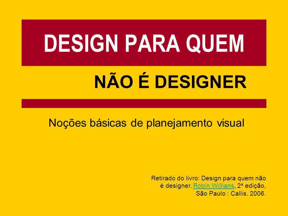 DESIGN PARA QUEM NÃO É DESIGNER Noções básicas de planejamento visual Retirado do livro: Design para quem não é designer. Robin Willians, 2ª edição,Ro