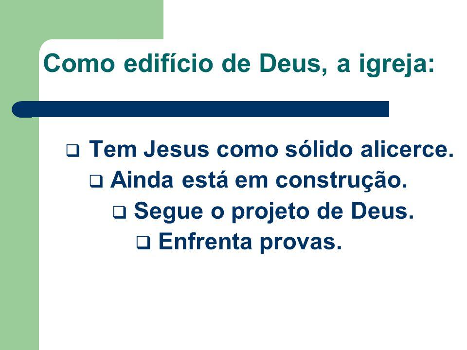Como edifício de Deus, a igreja:  Tem Jesus como sólido alicerce.