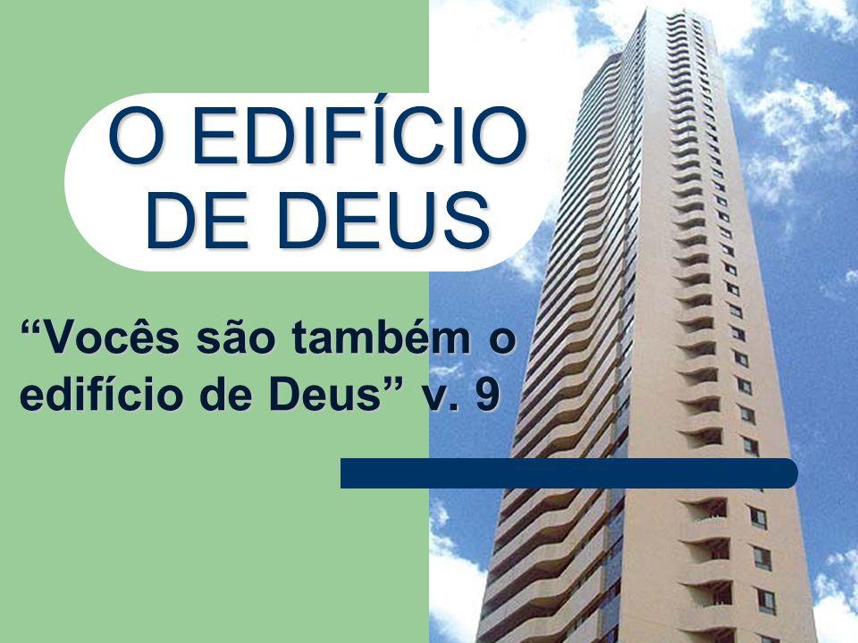 O EDIFÍCIO DE DEUS Vocês são também o edifício de Deus v. 9