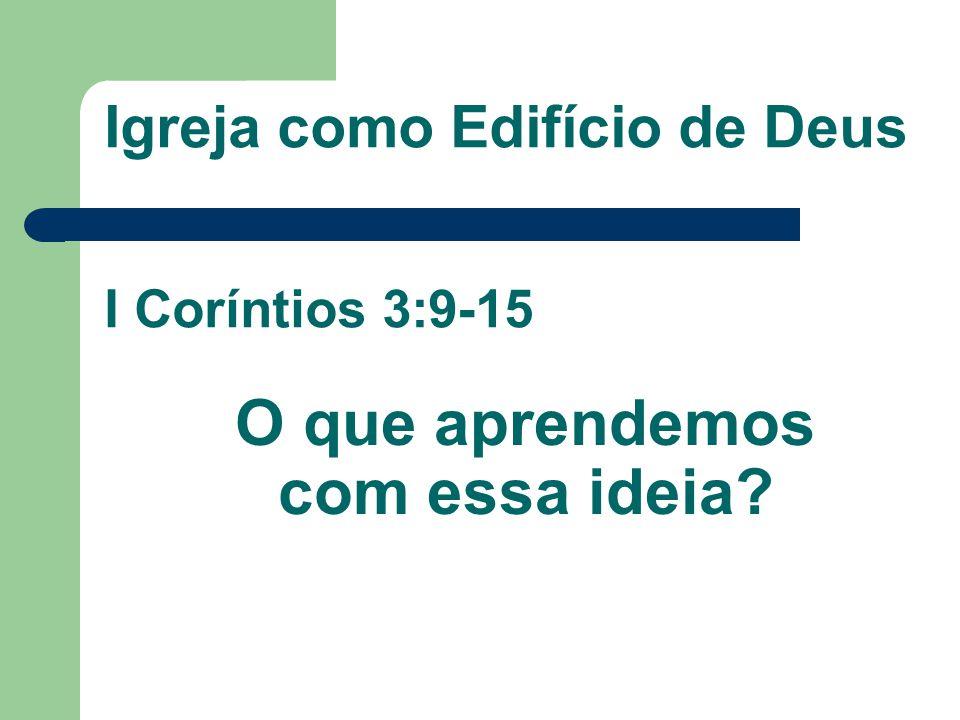 Igreja como Edifício de Deus I Coríntios 3:9-15 O que aprendemos com essa ideia