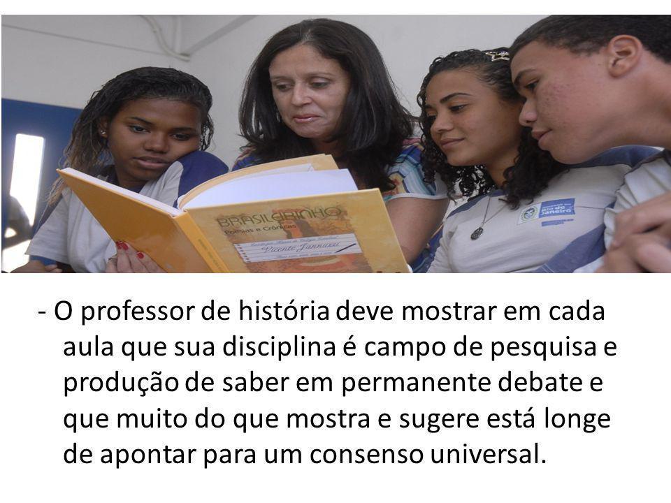 - O professor de história deve mostrar em cada aula que sua disciplina é campo de pesquisa e produção de saber em permanente debate e que muito do que