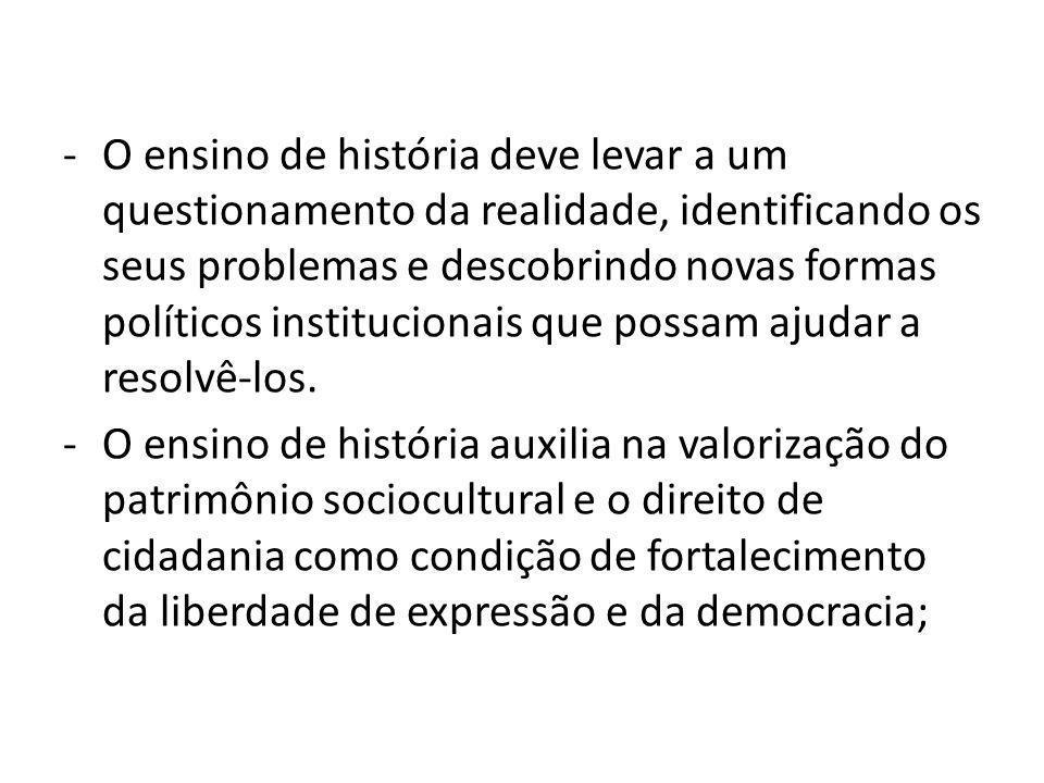 -O ensino de história deve levar a um questionamento da realidade, identificando os seus problemas e descobrindo novas formas políticos institucionais