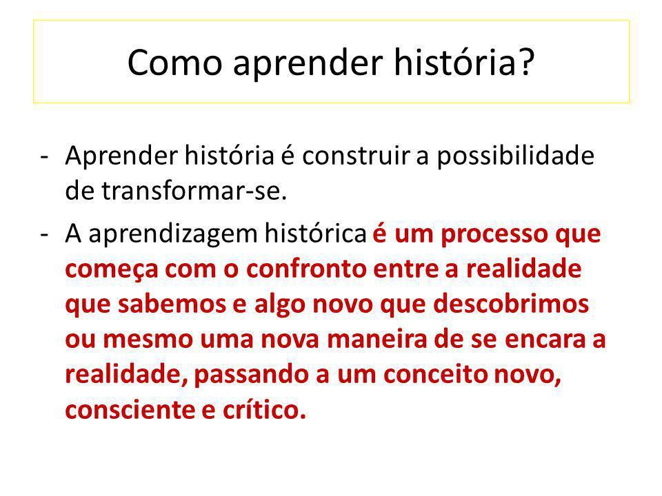 Como aprender história? -Aprender história é construir a possibilidade de transformar-se. -A aprendizagem histórica é um processo que começa com o con