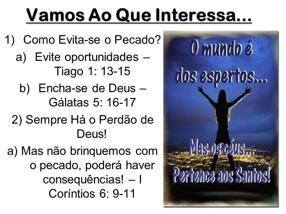 Vamos Ao Que Interessa... 1)Como Evita-se o Pecado? a)Evite oportunidades – Tiago 1: 13-15 b)Encha-se de Deus – Gálatas 5: 16-17 2) Sempre Há o Perdão