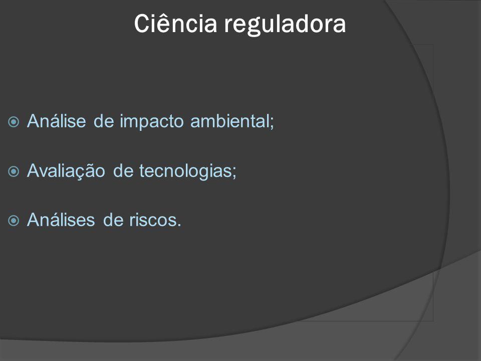 Ciência reguladora Ciência reguladora:  Análise de impacto ambiental;  Avaliação de tecnologias;  Análises de riscos.