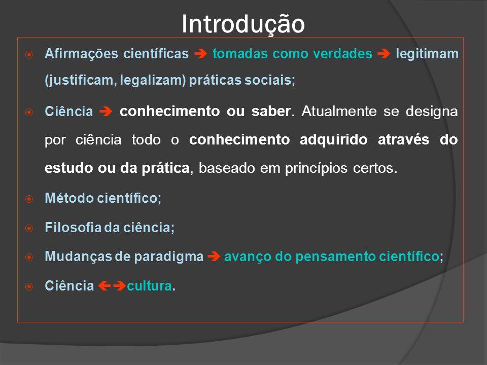Introdução  Afirmações científicas  tomadas como verdades  legitimam (justificam, legalizam) práticas sociais;  Ciência  conhecimento ou saber.