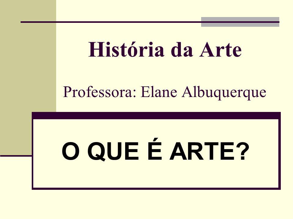 História da Arte Professora: Elane Albuquerque O QUE É ARTE?