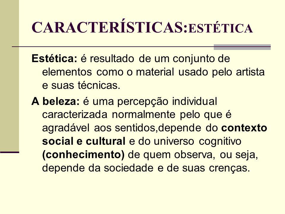 CARACTERÍSTICAS: ESTÉTICA Estética: é resultado de um conjunto de elementos como o material usado pelo artista e suas técnicas. A beleza: é uma percep