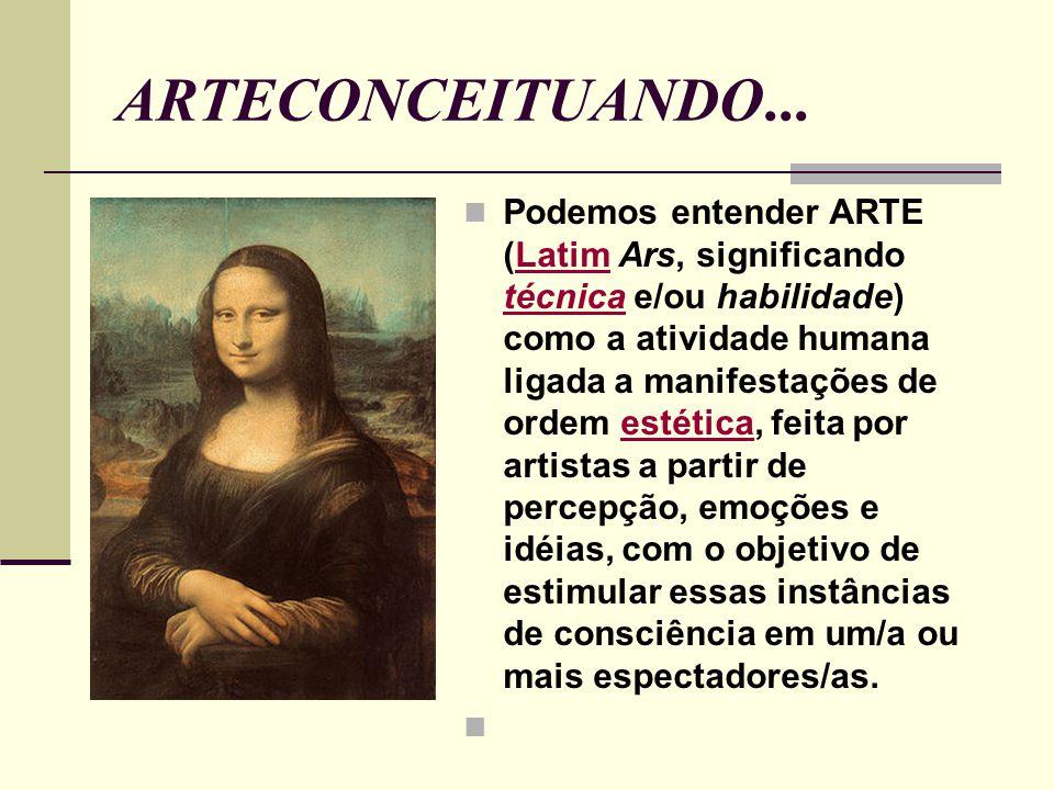 ARTECONCEITUANDO... Podemos entender ARTE (Latim Ars, significando técnica e/ou habilidade) como a atividade humana ligada a manifestações de ordem es