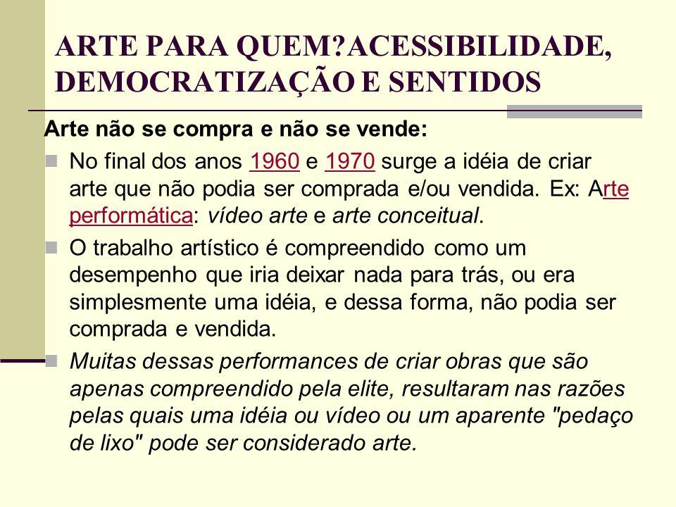 ARTE PARA QUEM?ACESSIBILIDADE, DEMOCRATIZAÇÃO E SENTIDOS Arte não se compra e não se vende: No final dos anos 1960 e 1970 surge a idéia de criar arte