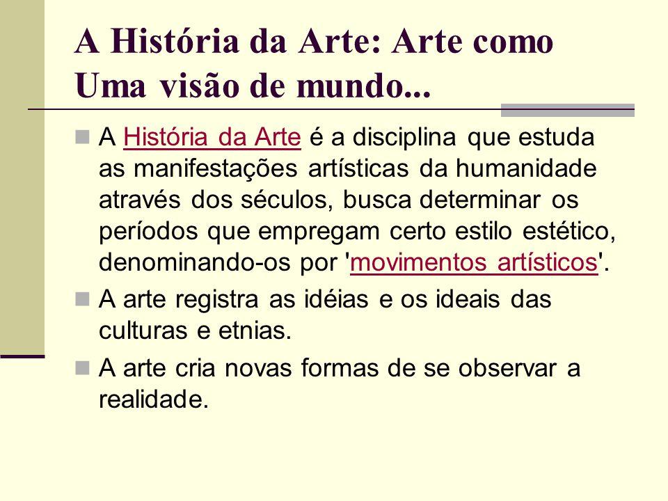 A História da Arte: Arte como Uma visão de mundo... A História da Arte é a disciplina que estuda as manifestações artísticas da humanidade através dos