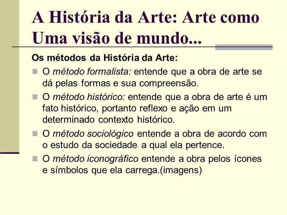 A História da Arte: Arte como Uma visão de mundo... Os métodos da História da Arte: O método formalista: entende que a obra de arte se dá pelas formas