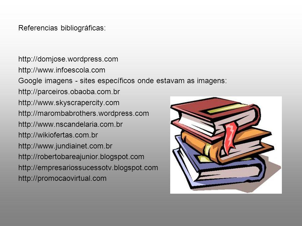 Referencias bibliográficas: http://domjose.wordpress.com http://www.infoescola.com Google imagens - sites específicos onde estavam as imagens: http://parceiros.obaoba.com.br http://www.skyscrapercity.com http://marombabrothers.wordpress.com http://www.nscandelaria.com.br http://wikiofertas.com.br http://www.jundiainet.com.br http://robertobareajunior.blogspot.com http://empresariossucessotv.blogspot.com http://promocaovirtual.com
