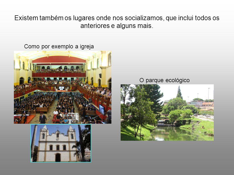 Existem também os lugares onde nos socializamos, que inclui todos os anteriores e alguns mais.