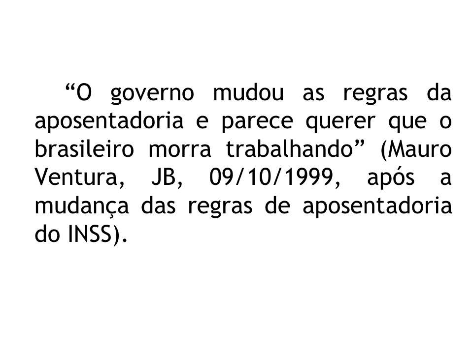 """""""O governo mudou as regras da aposentadoria e parece querer que o brasileiro morra trabalhando"""" (Mauro Ventura, JB, 09/10/1999, após a mudança das reg"""