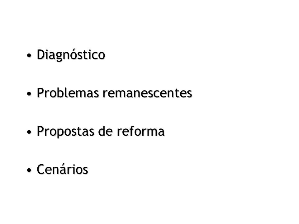 DiagnósticoDiagnóstico Problemas remanescentesProblemas remanescentes Propostas de reformaPropostas de reforma CenáriosCenários