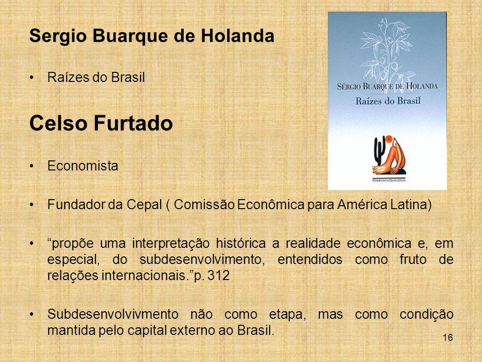 Sergio Buarque de Holanda Raízes do Brasil Celso Furtado Economista Fundador da Cepal ( Comissão Econômica para América Latina) propõe uma interpretação histórica a realidade econômica e, em especial, do subdesenvolvimento, entendidos como fruto de relações internacionais. p.