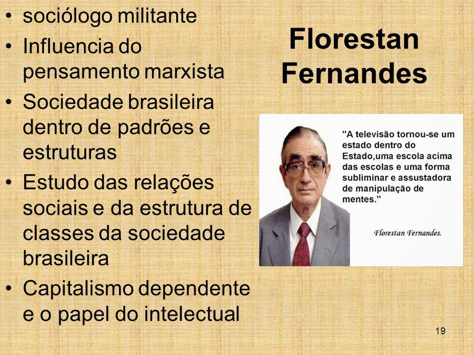Florestan Fernandes sociólogo militante Influencia do pensamento marxista Sociedade brasileira dentro de padrões e estruturas Estudo das relações sociais e da estrutura de classes da sociedade brasileira Capitalismo dependente e o papel do intelectual 19