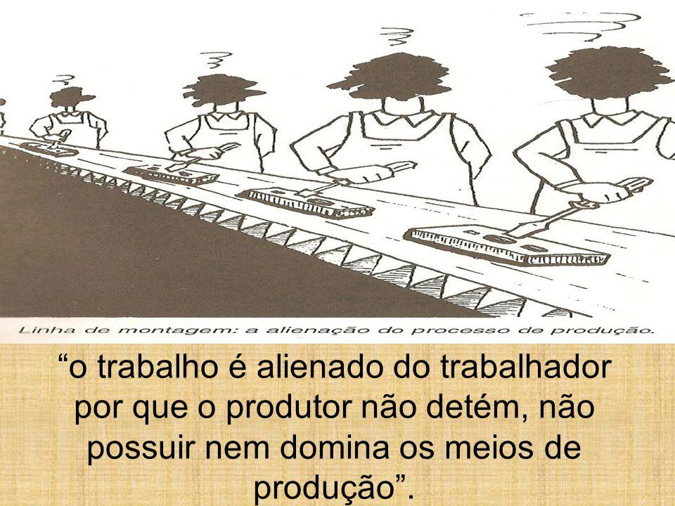 o trabalho é alienado do trabalhador por que o produtor não detém, não possuir nem domina os meios de produção .
