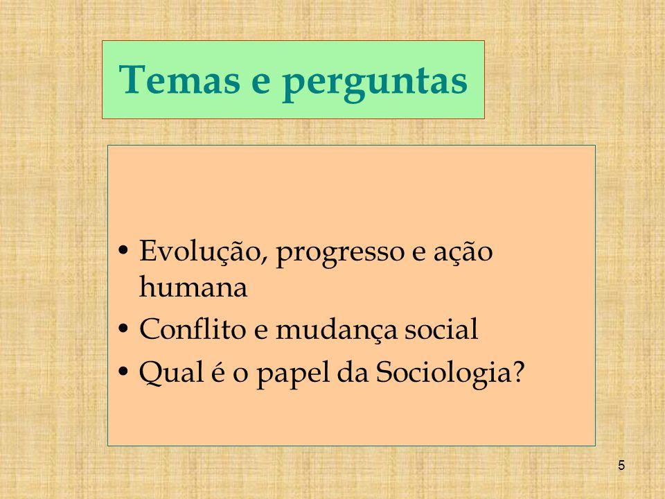 5 Temas e perguntas Evolução, progresso e ação humana Conflito e mudança social Qual é o papel da Sociologia?