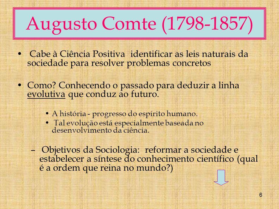 6 Augusto Comte (1798-1857) Cabe à Ciência Positiva identificar as leis naturais da sociedade para resolver problemas concretos Como.
