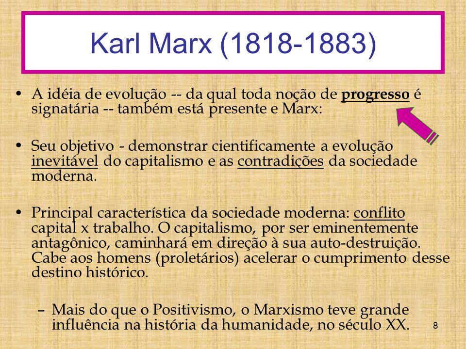 8 Karl Marx (1818-1883) A idéia de evolução -- da qual toda noção de progresso é signatária -- também está presente e Marx: Seu objetivo - demonstrar cientificamente a evolução inevitável do capitalismo e as contradições da sociedade moderna.