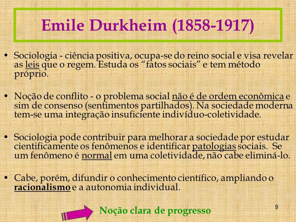 9 Emile Durkheim (1858-1917) Sociologia - ciência positiva, ocupa-se do reino social e visa revelar as leis que o regem.
