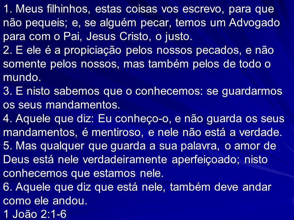 1. Meus filhinhos, estas coisas vos escrevo, para que não pequeis; e, se alguém pecar, temos um Advogado para com o Pai, Jesus Cristo, o justo. 2. E e