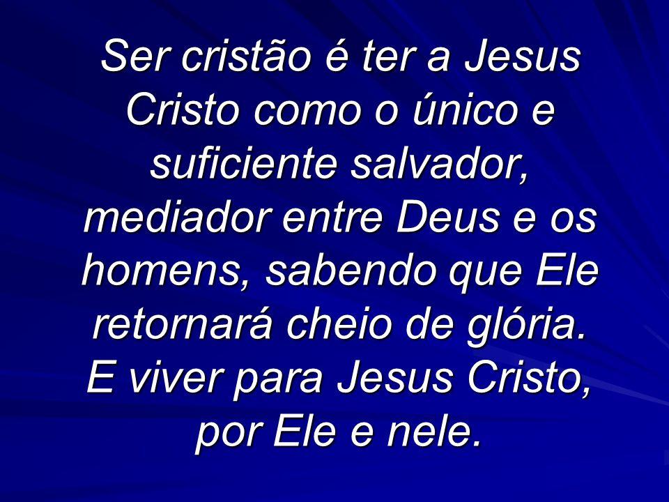 Ser cristão é ter a Jesus Cristo como o único e suficiente salvador, mediador entre Deus e os homens, sabendo que Ele retornará cheio de glória. E viv