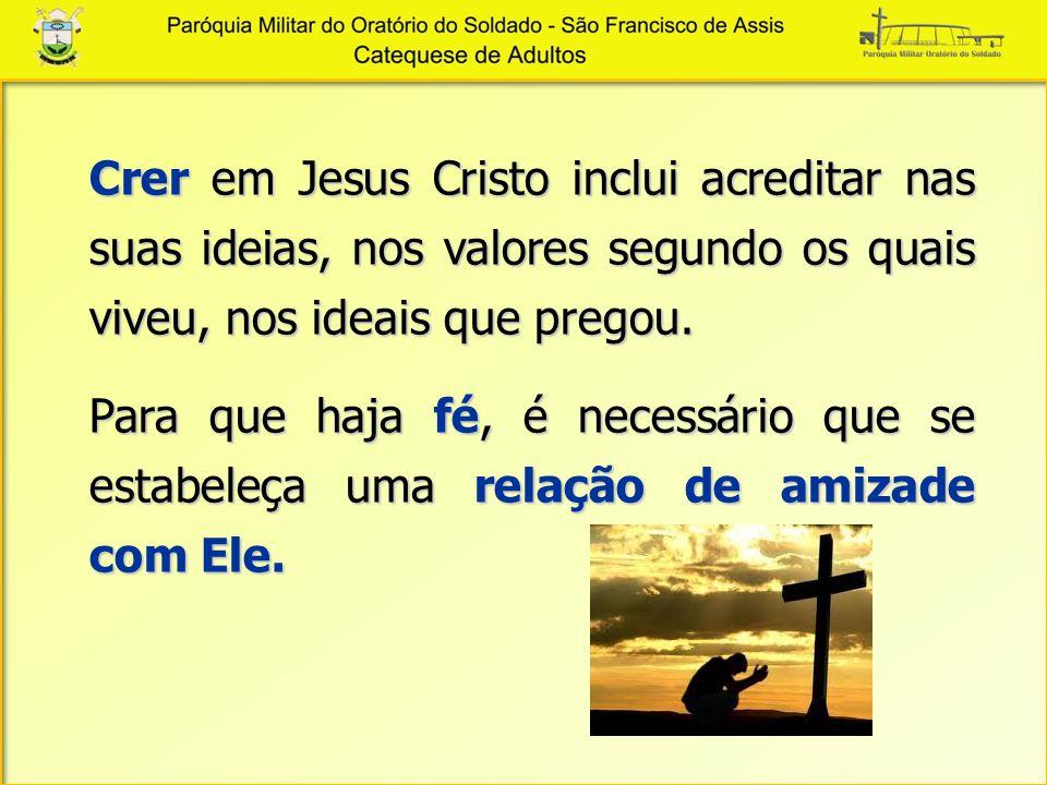 Crer em Jesus Cristo inclui acreditar nas suas ideias, nos valores segundo os quais viveu, nos ideais que pregou. Para que haja fé, é necessário que s