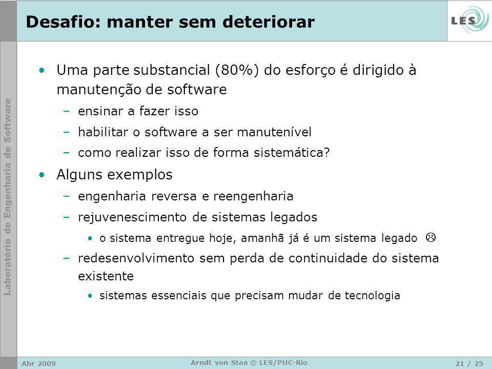 Abr 200921 / 25 Arndt von Staa © LES/PUC-Rio Desafio: manter sem deteriorar Uma parte substancial (80%) do esforço é dirigido à manutenção de software