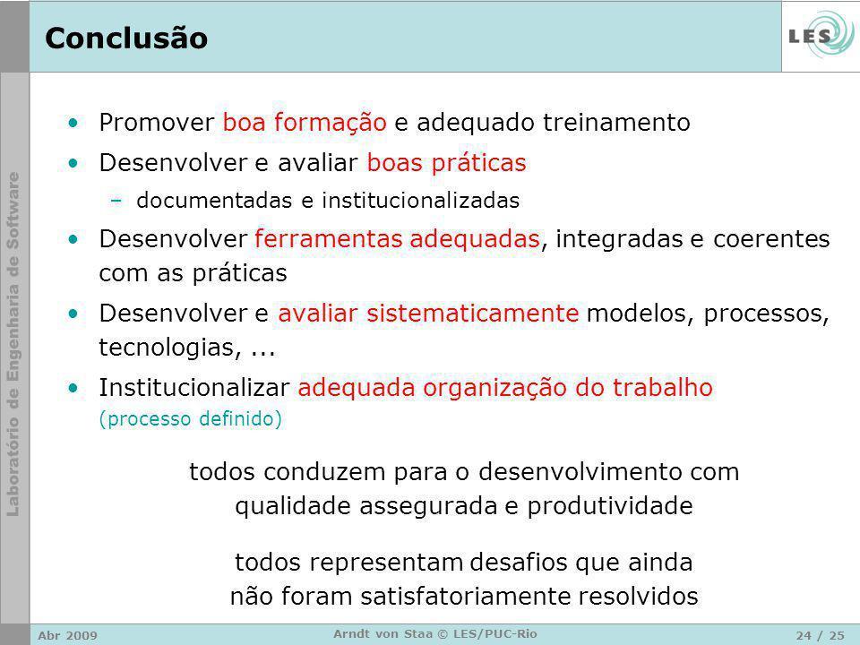 Abr 200924 / 25 Arndt von Staa © LES/PUC-Rio Conclusão Promover boa formação e adequado treinamento Desenvolver e avaliar boas práticas –documentadas e institucionalizadas Desenvolver ferramentas adequadas, integradas e coerentes com as práticas Desenvolver e avaliar sistematicamente modelos, processos, tecnologias,...