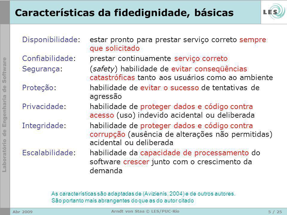 Abr 20096 / 25 Arndt von Staa © LES/PUC-Rio Características da fidedignidade, tolerância Robustez:habilidade de, em tempo de execução, detectar falhas de modo que as conseqüências (danos) possam ser mantidas em um patamar aceitável (um software robusto não permite lesões) Resiliência: habilidade de, em tempo de execução, amoldar-se a condições anormais de funcionamento (tais como erros endógenos ou exógenos) e recuperar-se delas sem comprometer a sua fidedignidade Recuperabilidade:habilidade em ser rapidamente reposto em operação fidedigna preventivamente ou após a ocorrência de uma falha.