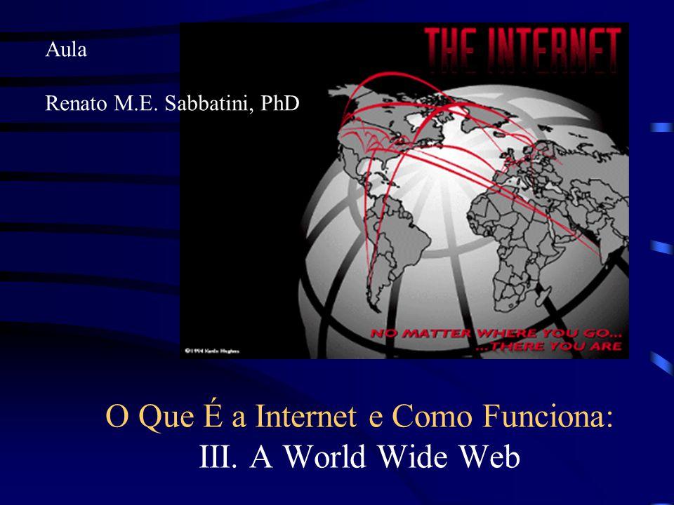 O Que É a Internet e Como Funciona: III. A World Wide Web Aula Renato M.E. Sabbatini, PhD