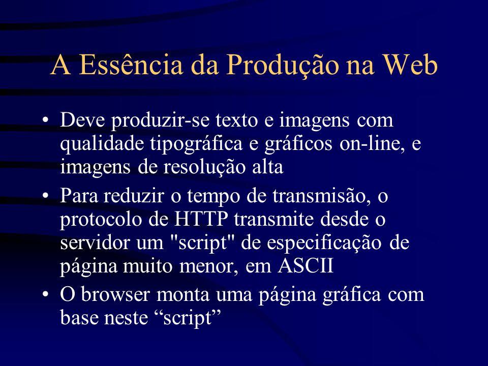 A Essência da Produção na Web Deve produzir-se texto e imagens com qualidade tipográfica e gráficos on-line, e imagens de resolução alta Para reduzir o tempo de transmisão, o protocolo de HTTP transmite desde o servidor um script de especificação de página muito menor, em ASCII O browser monta uma página gráfica com base neste script