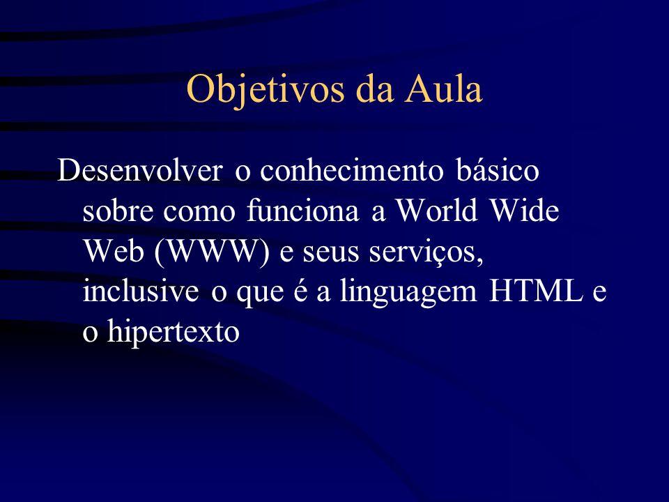 Objetivos da Aula Desenvolver o conhecimento básico sobre como funciona a World Wide Web (WWW) e seus serviços, inclusive o que é a linguagem HTML e o hipertexto