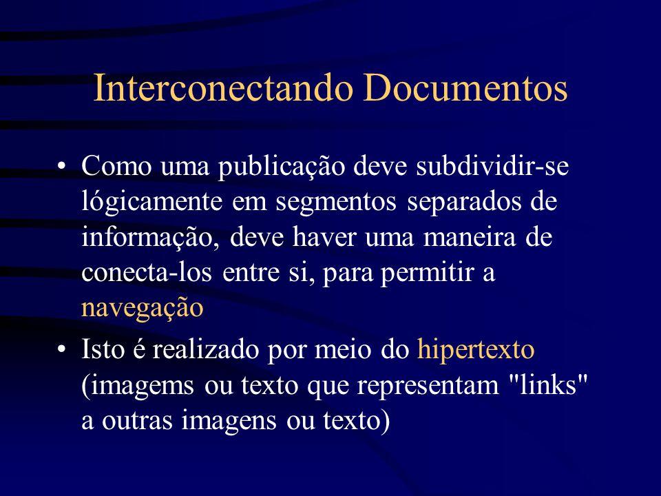 Interconectando Documentos Como uma publicação deve subdividir-se lógicamente em segmentos separados de informação, deve haver uma maneira de conecta-los entre si, para permitir a navegação Isto é realizado por meio do hipertexto (imagems ou texto que representam links a outras imagens ou texto)