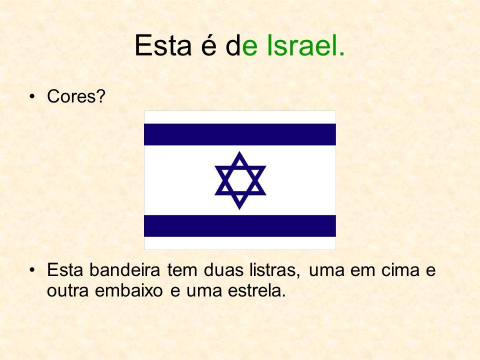 Esta é de Israel. Cores? Esta bandeira tem duas listras, uma em cima e outra embaixo e uma estrela.