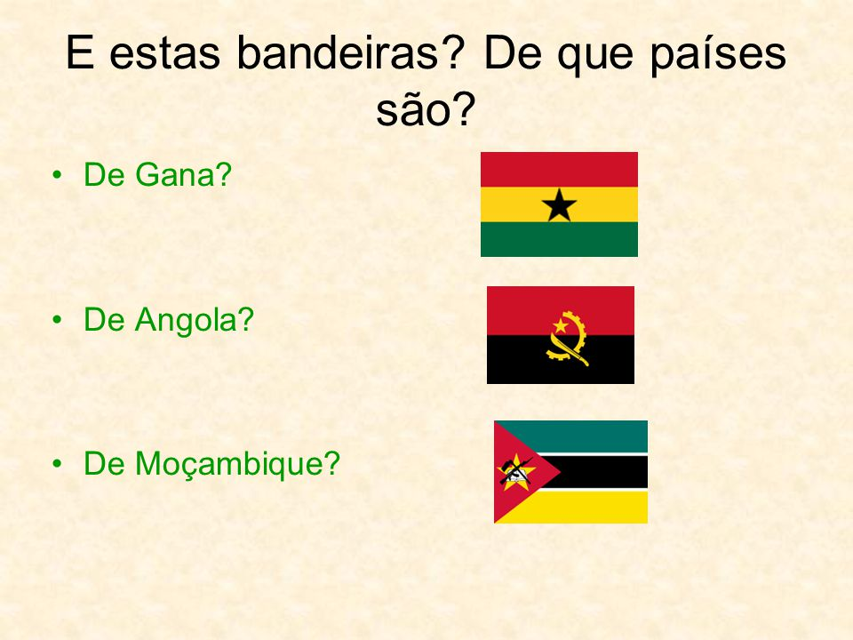 E estas bandeiras? De que países são? De Gana? De Angola? De Moçambique?