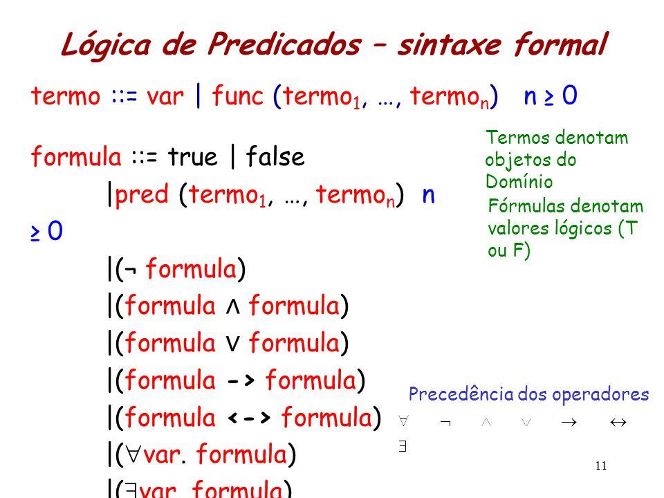 Lógica de Predicados – sintaxe formal 11 formula ::= true | false |pred (termo 1, …, termo n ) n ≥ 0 |(¬ formula) |(formula ∧ formula) |(formula ∨ for