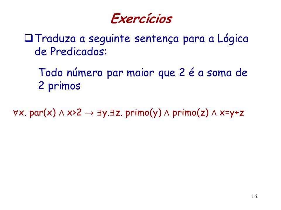 Exercícios  Traduza a seguinte sentença para a Lógica de Predicados: Todo número par maior que 2 é a soma de 2 primos 16 ∀ x. par(x) ∧ x>2 → ∃ y. ∃ z